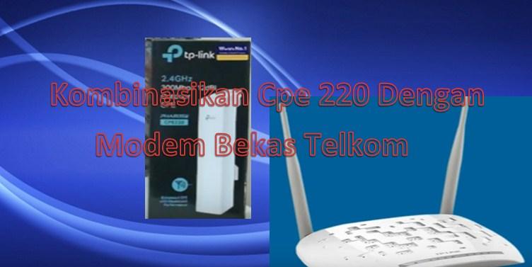 cara mengkombinasikan tp link cpe 220 dengan modem bekas telkom w8961N